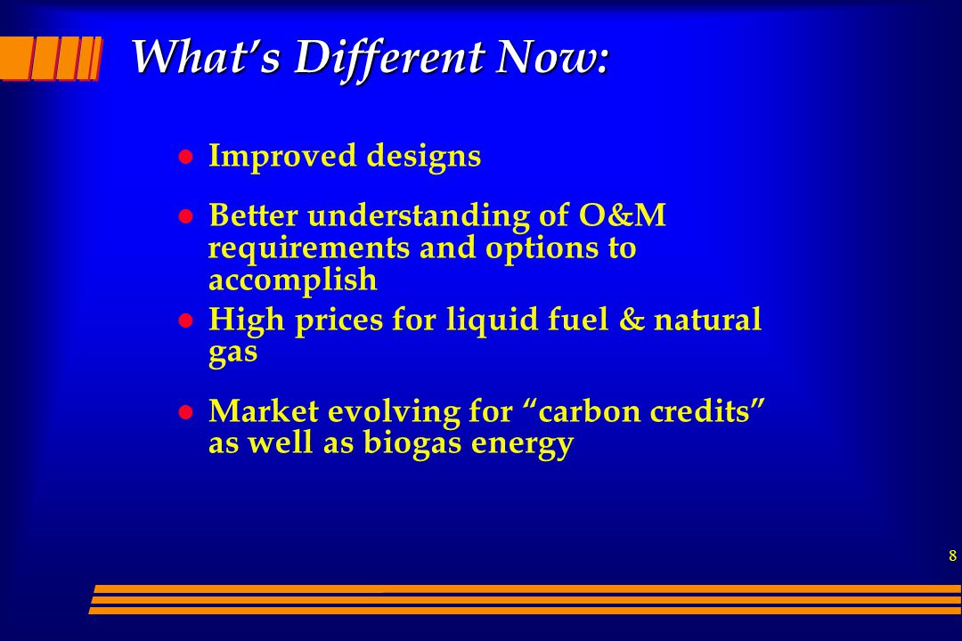 8 What's Different Now: l Improved designs l Better understanding of O&M requirements and options to accomplish l High prices for liquid fuel & natural gas l Market evolving for carbon credits as well as biogas energy