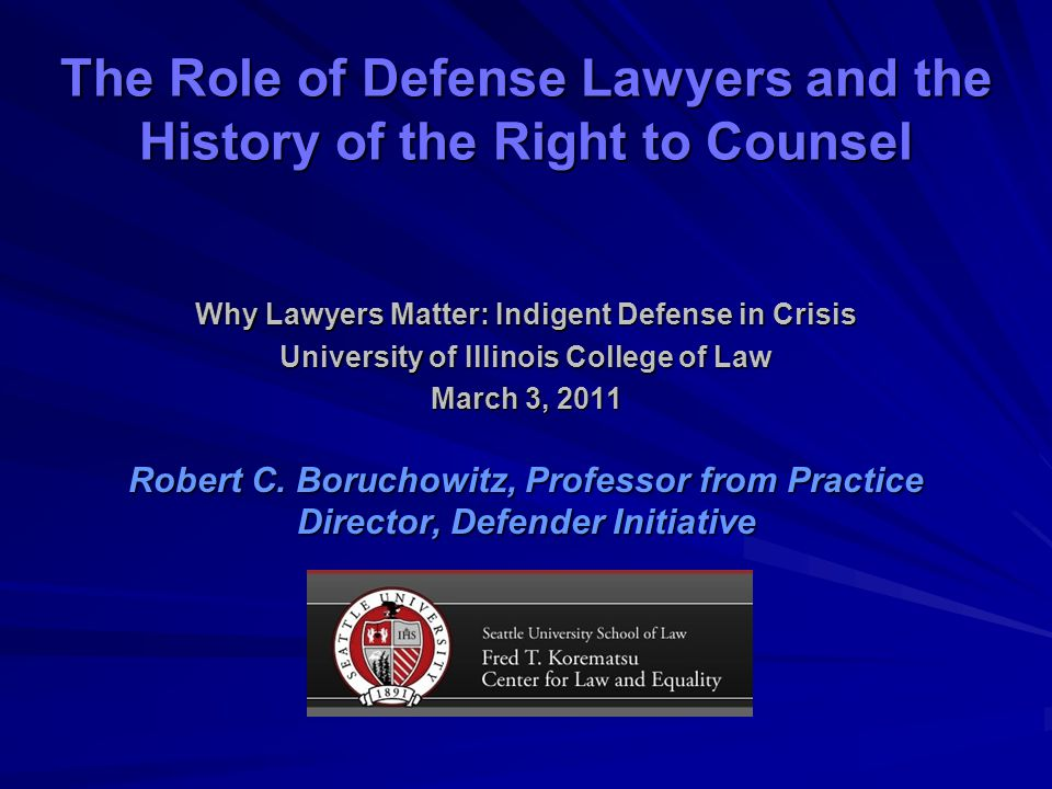 The Role of Defense Lawyers and the History of the Right to Counsel Why Lawyers Matter: Indigent Defense in Crisis University of Illinois College of Law March 3, 2011 Robert C.