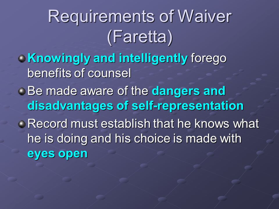 Requirements of Waiver (Faretta) Knowingly and intelligently forego benefits of counsel Be made aware of the dangers and disadvantages of self-representation Record must establish that he knows what he is doing and his choice is made with eyes open