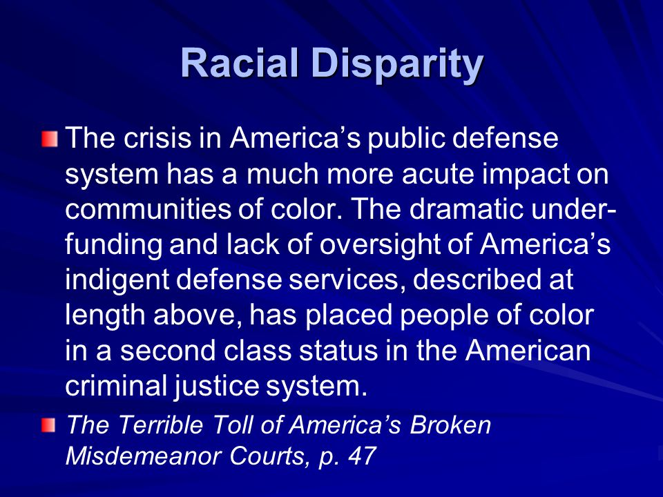 Racial Disparity The crisis in America's public defense system has a much more acute impact on communities of color.