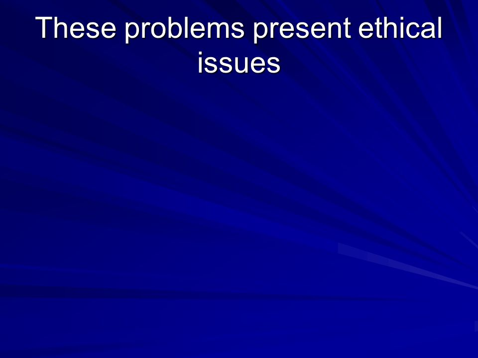 These problems present ethical issues
