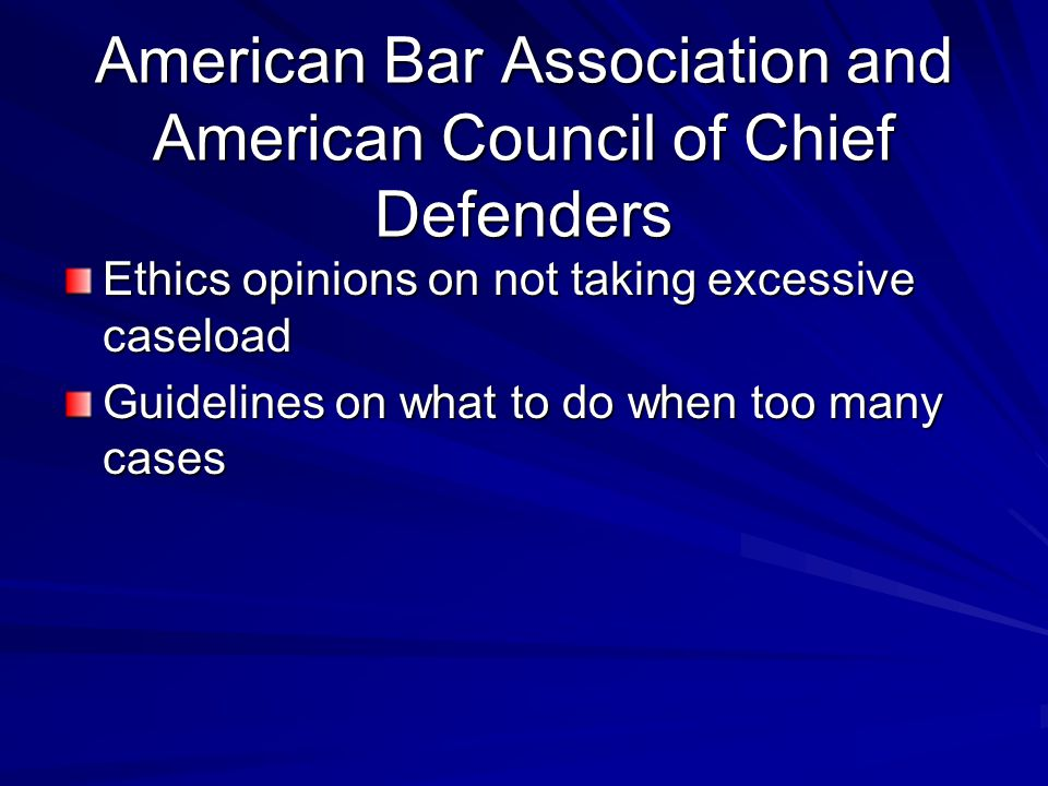 American Bar Association and American Council of Chief Defenders Ethics opinions on not taking excessive caseload Guidelines on what to do when too many cases