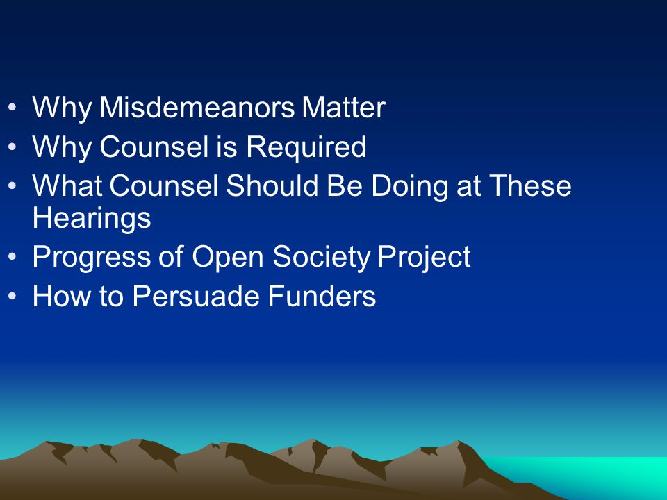 Why Misdemeanors Matter Why Counsel is Required What Counsel Should Be Doing at These Hearings Progress of Open Society Project How to Persuade Funders