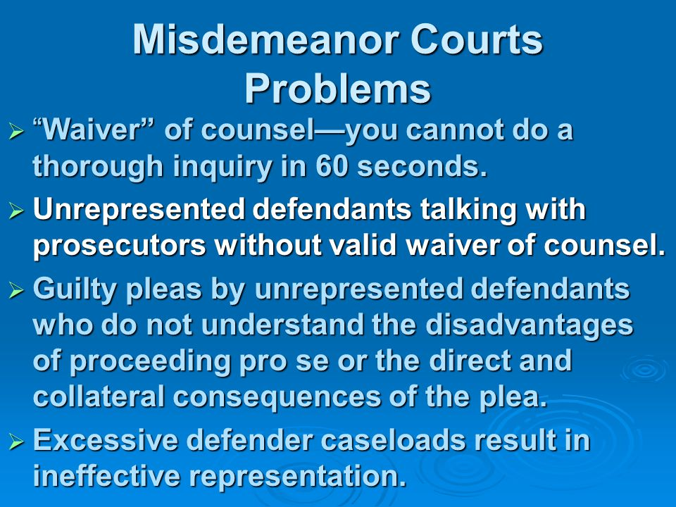 Misdemeanor Courts Problems  Waiver of counsel—you cannot do a thorough inquiry in 60 seconds.