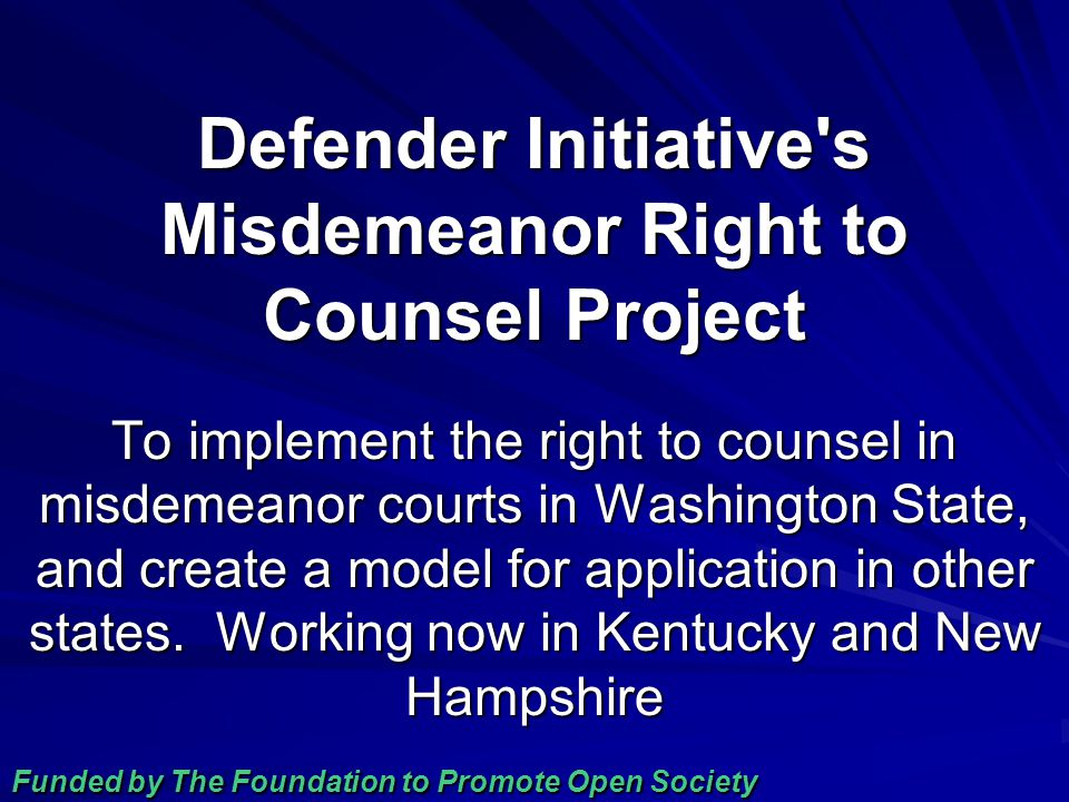 Defender Initiative s Misdemeanor Right to Counsel Project To implement the right to counsel in misdemeanor courts in Washington State, and create a model for application in other states.