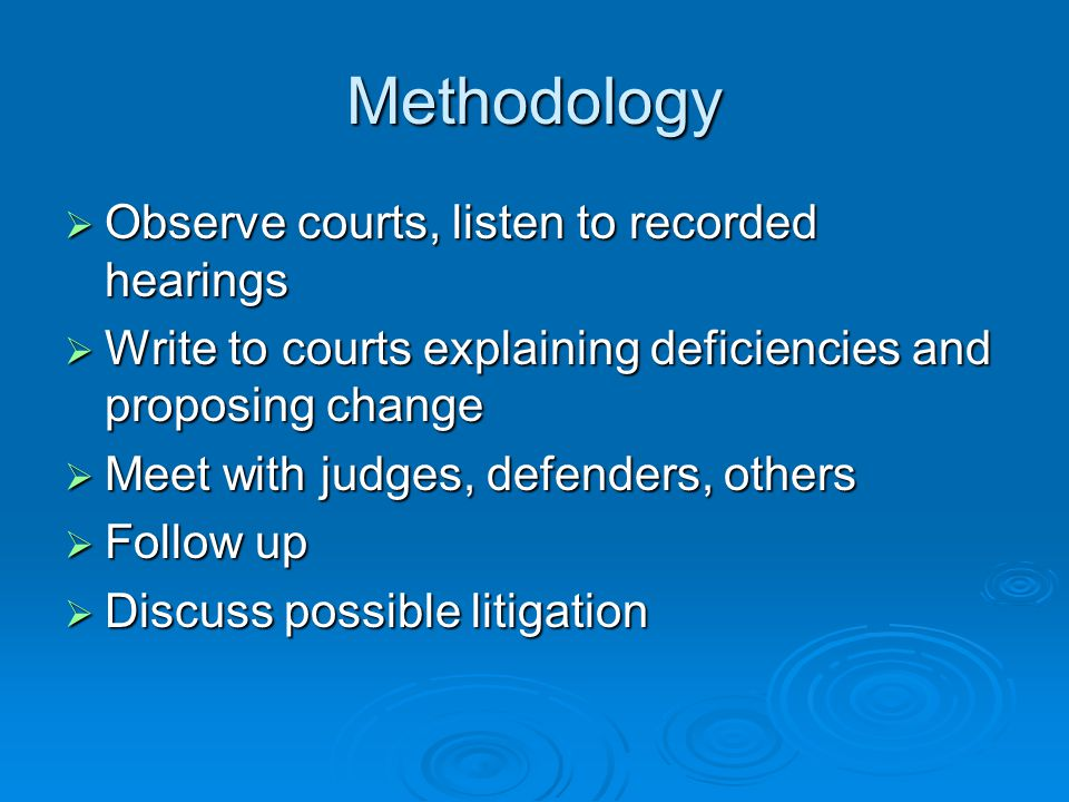 Methodology  Observe courts, listen to recorded hearings  Write to courts explaining deficiencies and proposing change  Meet with judges, defenders, others  Follow up  Discuss possible litigation