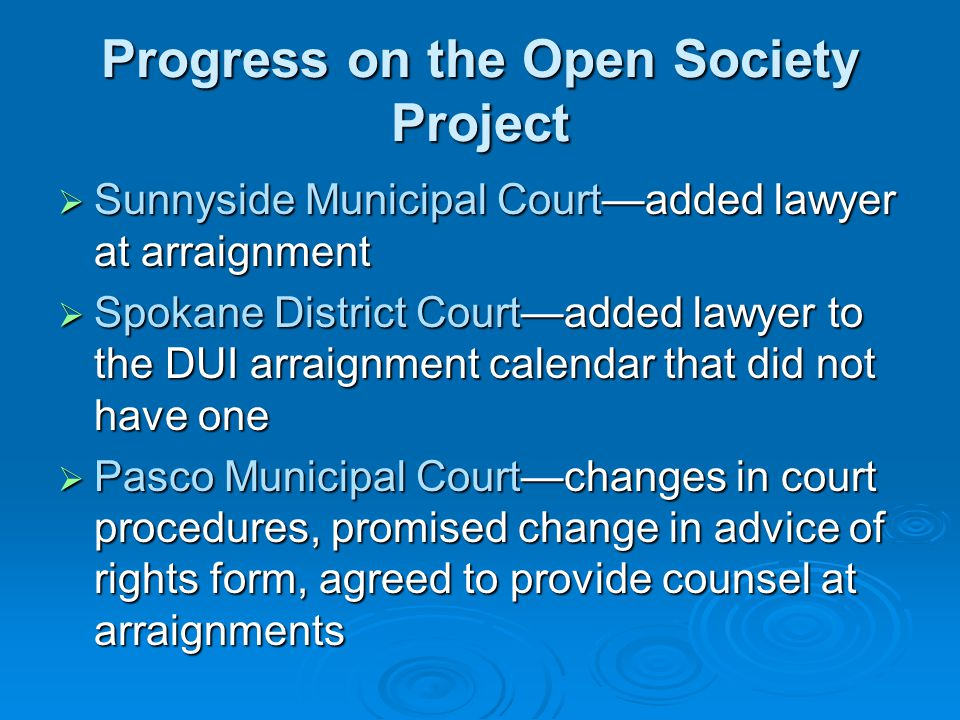 Progress on the Open Society Project  Sunnyside Municipal Court—added lawyer at arraignment  Spokane District Court—added lawyer to the DUI arraignment calendar that did not have one  Pasco Municipal Court—changes in court procedures, promised change in advice of rights form, agreed to provide counsel at arraignments