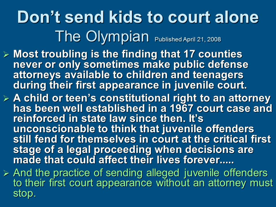 Don't send kids to court alone The Olympian Published April 21, 2008  Most troubling is the finding that 17 counties never or only sometimes make public defense attorneys available to children and teenagers during their first appearance in juvenile court.