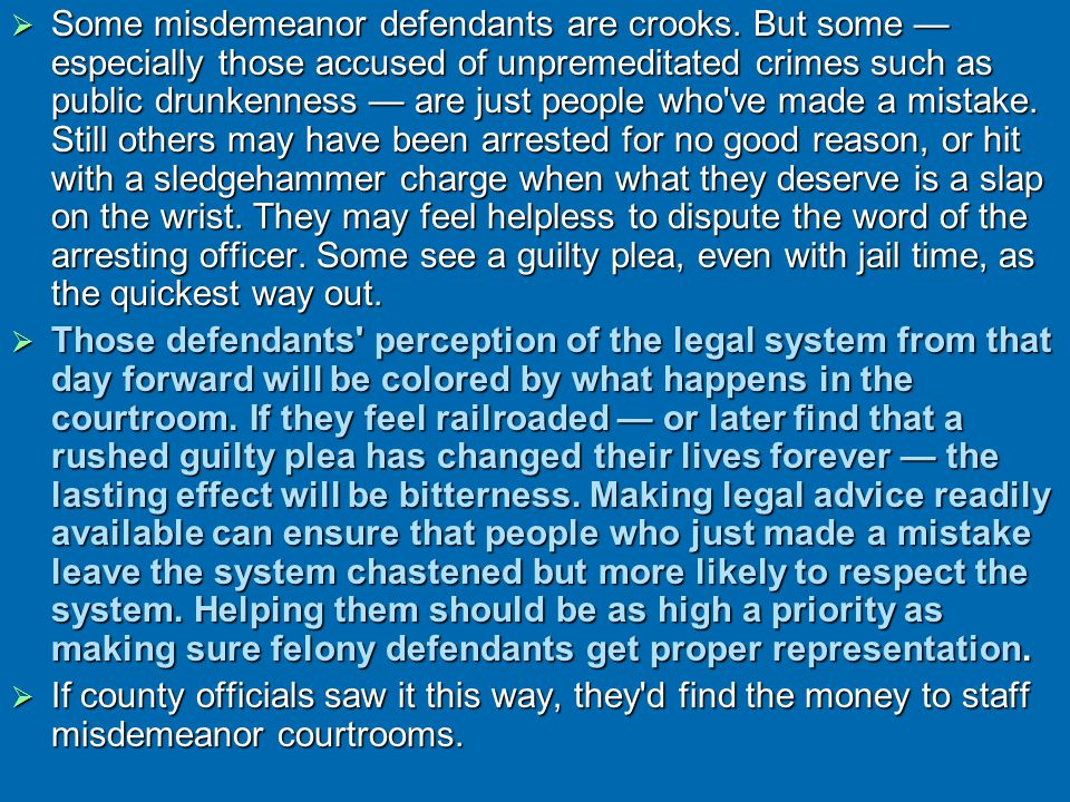  Some misdemeanor defendants are crooks. But some — especially those accused of unpremeditated crimes such as public drunkenness — are just people wh
