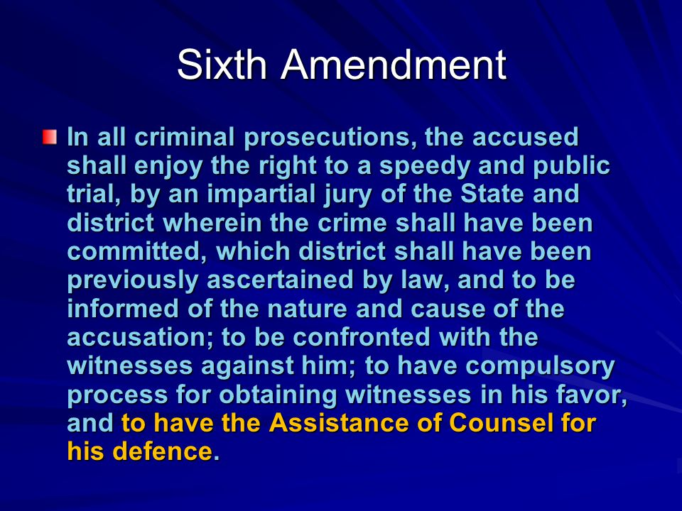 Sixth Amendment In all criminal prosecutions, the accused shall enjoy the right to a speedy and public trial, by an impartial jury of the State and district wherein the crime shall have been committed, which district shall have been previously ascertained by law, and to be informed of the nature and cause of the accusation; to be confronted with the witnesses against him; to have compulsory process for obtaining witnesses in his favor, and to have the Assistance of Counsel for his defence.