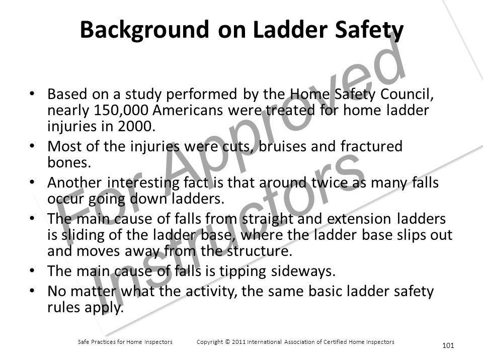 Safe Practices for Home Inspectors Copyright © 2011 International Association of Certified Home Inspectors For Approved Instructors Background on Ladder Safety Based on a study performed by the Home Safety Council, nearly 150,000 Americans were treated for home ladder injuries in 2000.