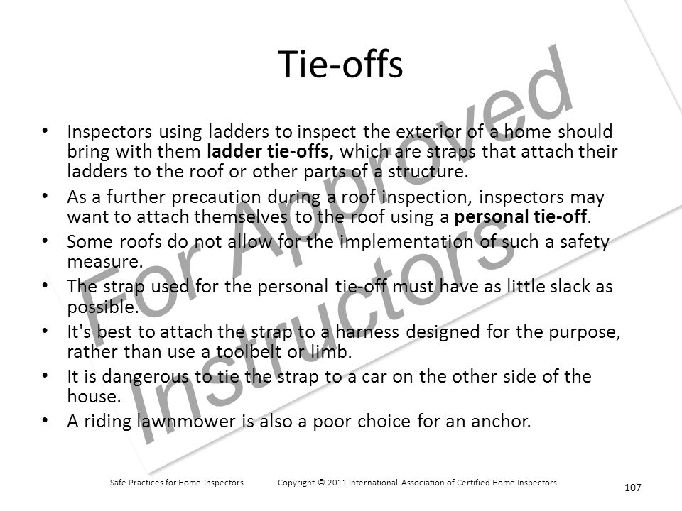 Safe Practices for Home Inspectors Copyright © 2011 International Association of Certified Home Inspectors For Approved Instructors Tie-offs Inspectors using ladders to inspect the exterior of a home should bring with them ladder tie-offs, which are straps that attach their ladders to the roof or other parts of a structure.