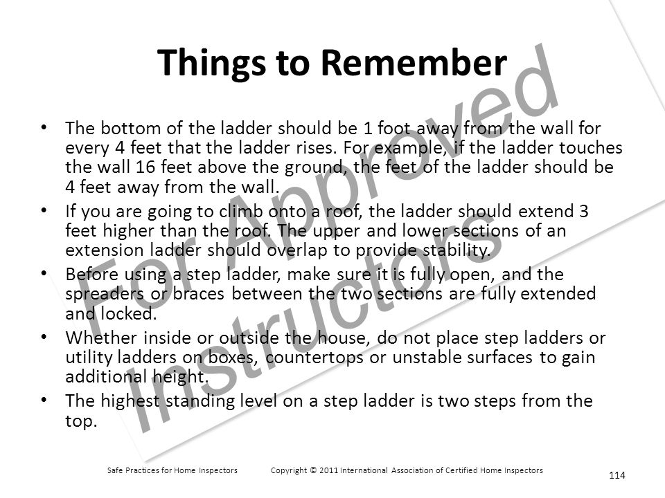 Safe Practices for Home Inspectors Copyright © 2011 International Association of Certified Home Inspectors For Approved Instructors Things to Remember The bottom of the ladder should be 1 foot away from the wall for every 4 feet that the ladder rises.