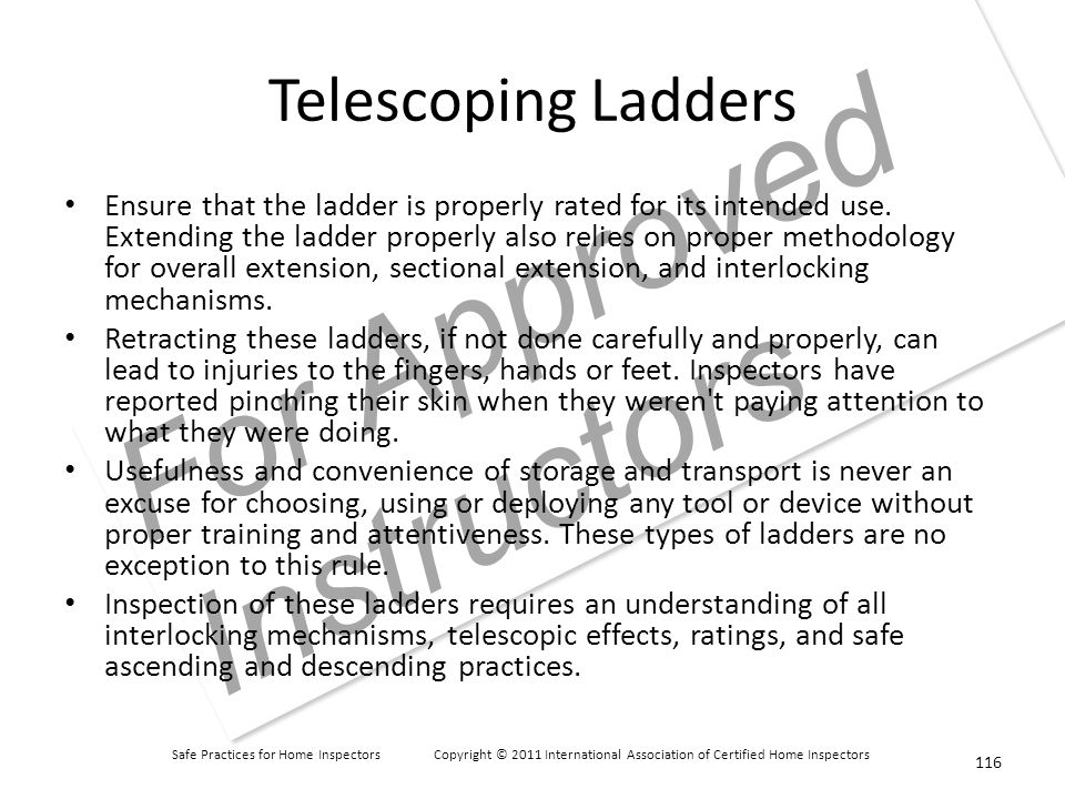 Safe Practices for Home Inspectors Copyright © 2011 International Association of Certified Home Inspectors For Approved Instructors Telescoping Ladders Ensure that the ladder is properly rated for its intended use.