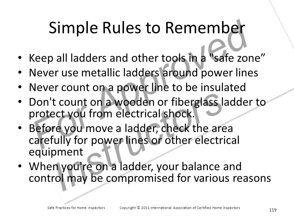 Safe Practices for Home Inspectors Copyright © 2011 International Association of Certified Home Inspectors For Approved Instructors Simple Rules to Remember Keep all ladders and other tools in a safe zone Never use metallic ladders around power lines Never count on a power line to be insulated Don t count on a wooden or fiberglass ladder to protect you from electrical shock.