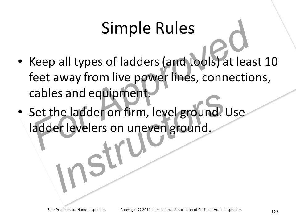 Safe Practices for Home Inspectors Copyright © 2011 International Association of Certified Home Inspectors For Approved Instructors Simple Rules Keep all types of ladders (and tools) at least 10 feet away from live power lines, connections, cables and equipment.