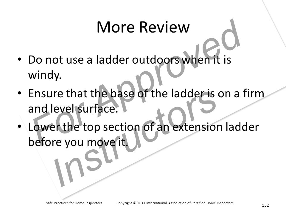 Safe Practices for Home Inspectors Copyright © 2011 International Association of Certified Home Inspectors For Approved Instructors More Review Do not use a ladder outdoors when it is windy.