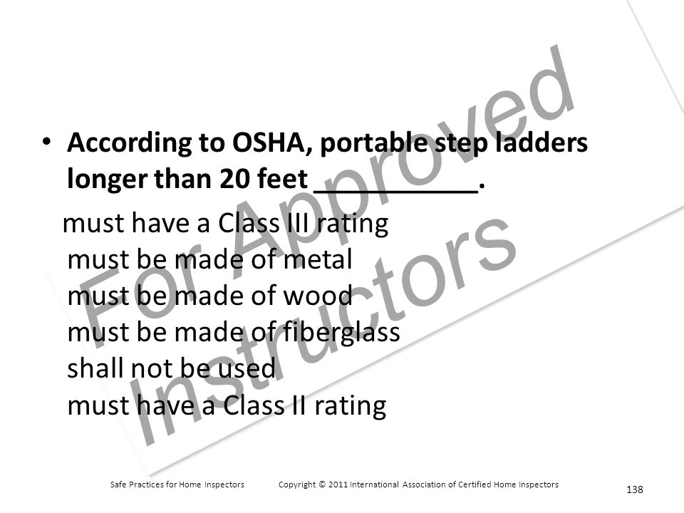 Safe Practices for Home Inspectors Copyright © 2011 International Association of Certified Home Inspectors For Approved Instructors According to OSHA, portable step ladders longer than 20 feet ___________.