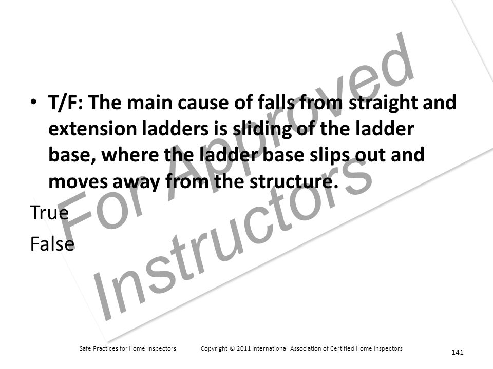 Safe Practices for Home Inspectors Copyright © 2011 International Association of Certified Home Inspectors For Approved Instructors T/F: The main cause of falls from straight and extension ladders is sliding of the ladder base, where the ladder base slips out and moves away from the structure.