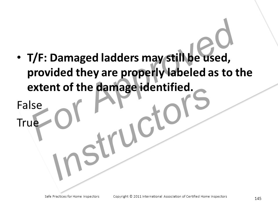 Safe Practices for Home Inspectors Copyright © 2011 International Association of Certified Home Inspectors For Approved Instructors T/F: Damaged ladders may still be used, provided they are properly labeled as to the extent of the damage identified.