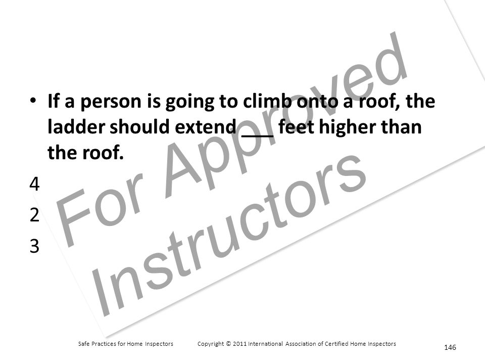 Safe Practices for Home Inspectors Copyright © 2011 International Association of Certified Home Inspectors For Approved Instructors If a person is going to climb onto a roof, the ladder should extend ___ feet higher than the roof.