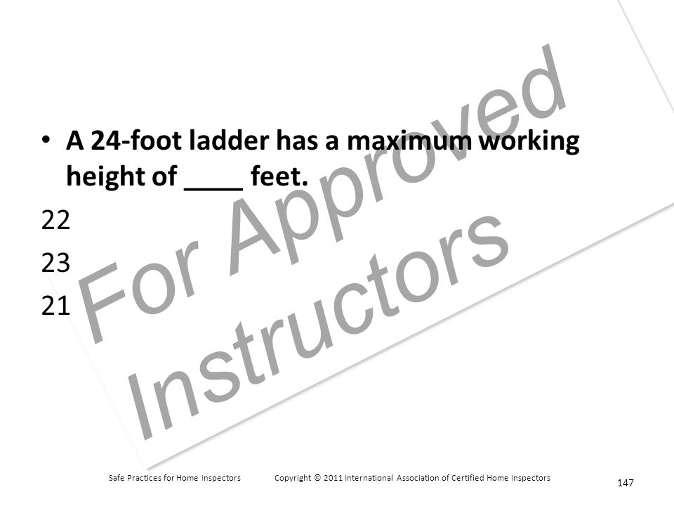Safe Practices for Home Inspectors Copyright © 2011 International Association of Certified Home Inspectors For Approved Instructors A 24-foot ladder has a maximum working height of ____ feet.