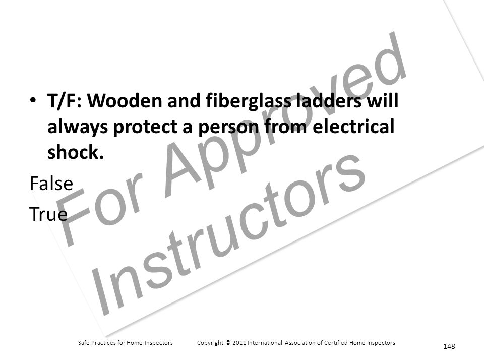 Safe Practices for Home Inspectors Copyright © 2011 International Association of Certified Home Inspectors For Approved Instructors T/F: Wooden and fiberglass ladders will always protect a person from electrical shock.