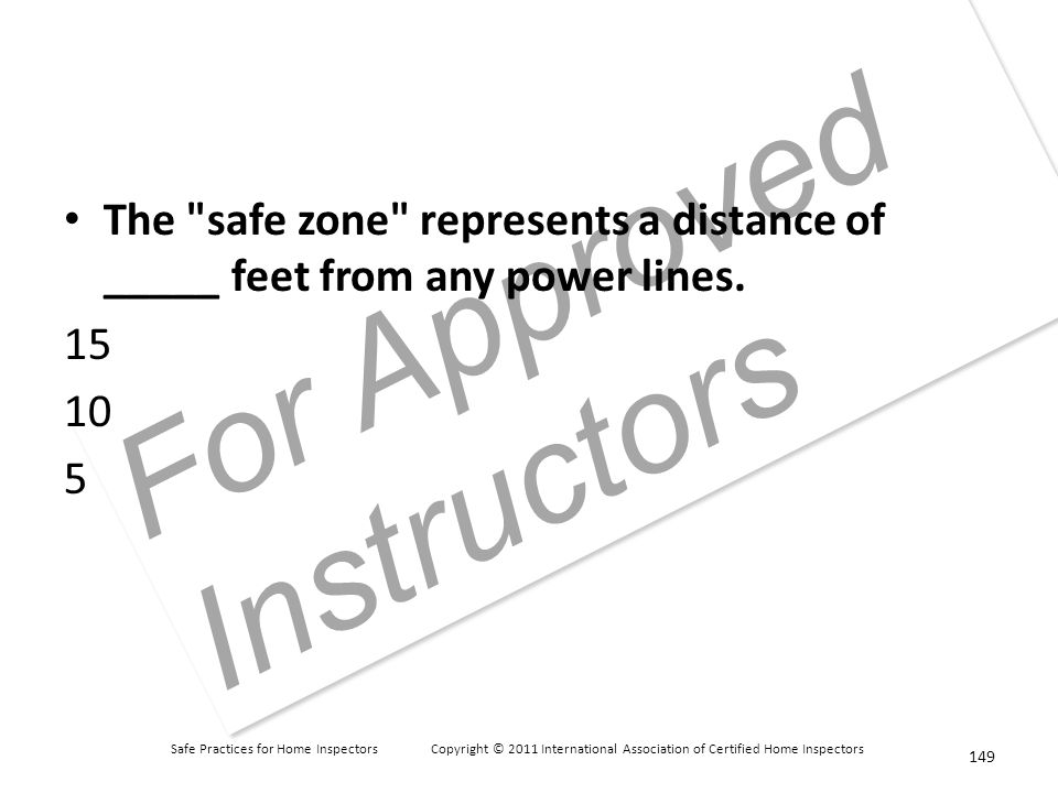 Safe Practices for Home Inspectors Copyright © 2011 International Association of Certified Home Inspectors For Approved Instructors The safe zone represents a distance of _____ feet from any power lines.