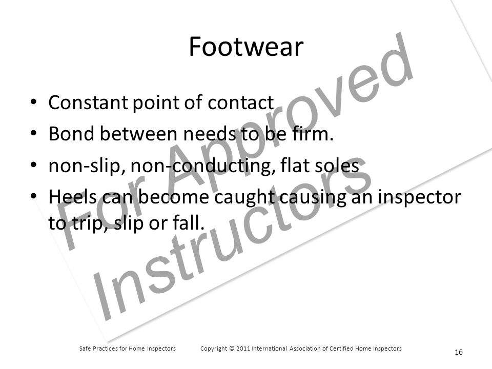 Safe Practices for Home Inspectors Copyright © 2011 International Association of Certified Home Inspectors For Approved Instructors Footwear Constant point of contact Bond between needs to be firm.