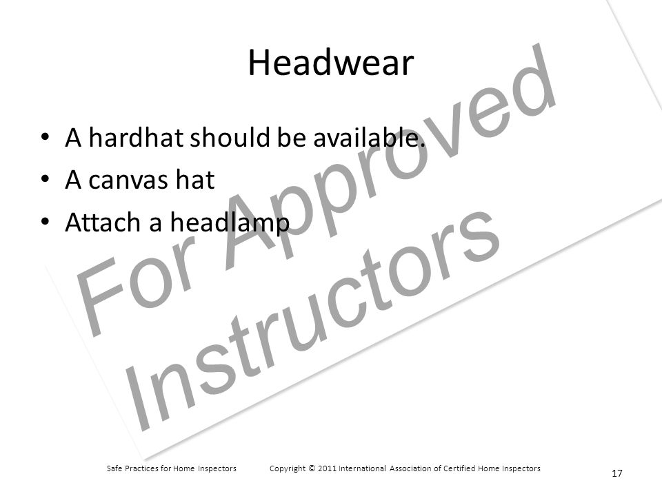 Safe Practices for Home Inspectors Copyright © 2011 International Association of Certified Home Inspectors For Approved Instructors Headwear A hardhat should be available.