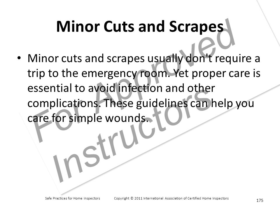 Safe Practices for Home Inspectors Copyright © 2011 International Association of Certified Home Inspectors For Approved Instructors Minor Cuts and Scrapes Minor cuts and scrapes usually don t require a trip to the emergency room.
