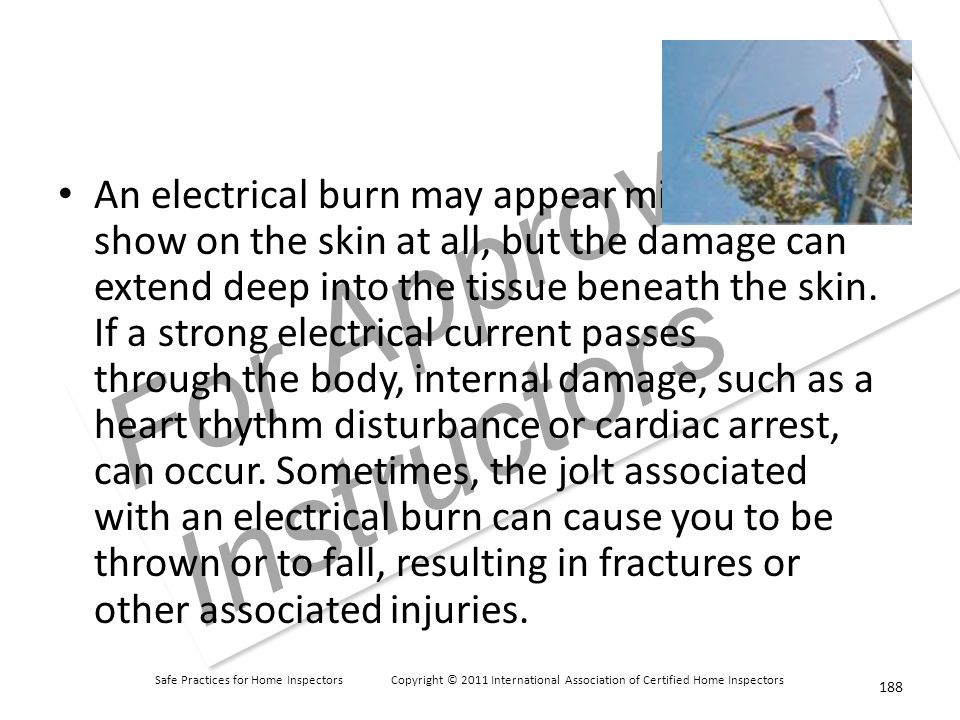 Safe Practices for Home Inspectors Copyright © 2011 International Association of Certified Home Inspectors For Approved Instructors An electrical burn may appear minor or not show on the skin at all, but the damage can extend deep into the tissue beneath the skin.
