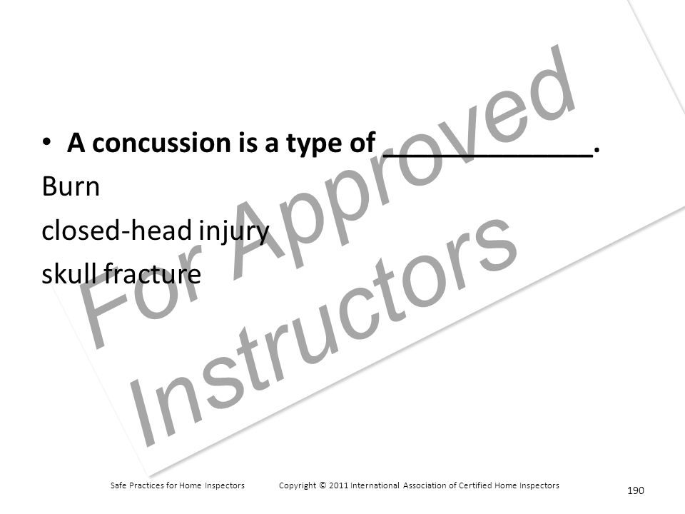 Safe Practices for Home Inspectors Copyright © 2011 International Association of Certified Home Inspectors For Approved Instructors A concussion is a type of ______________.