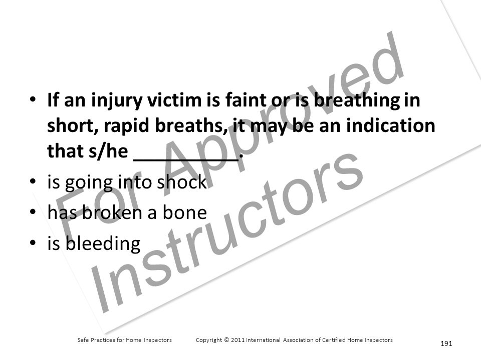 Safe Practices for Home Inspectors Copyright © 2011 International Association of Certified Home Inspectors For Approved Instructors If an injury victim is faint or is breathing in short, rapid breaths, it may be an indication that s/he __________.