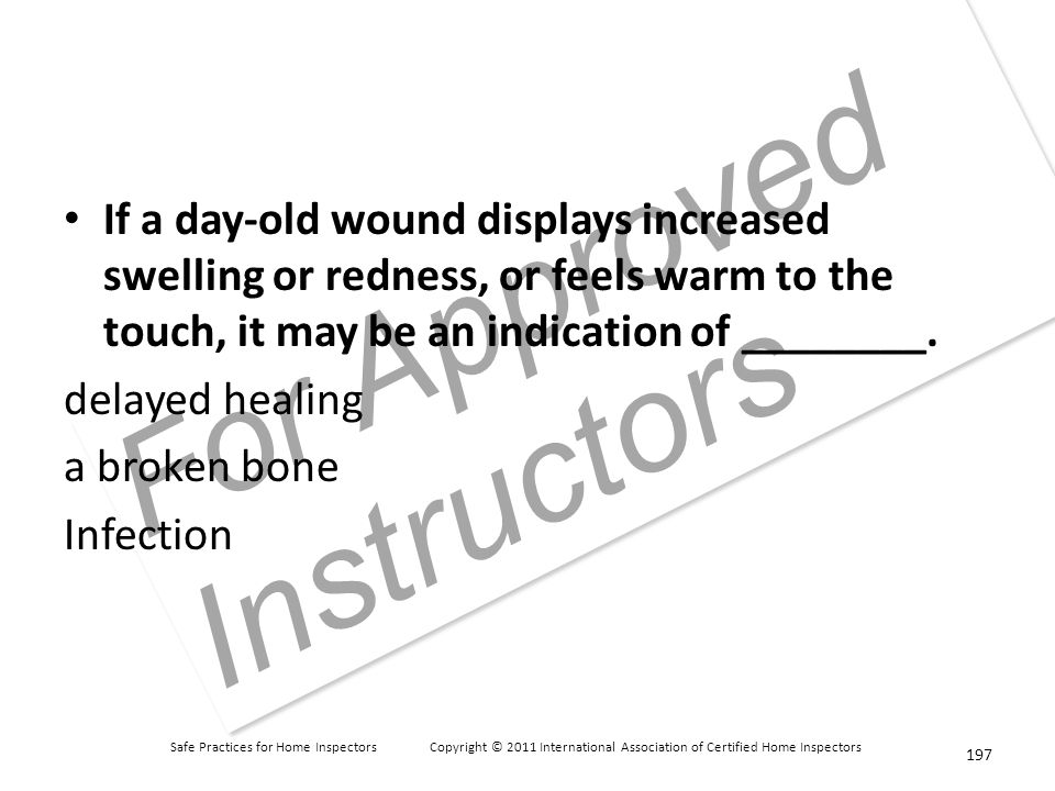 Safe Practices for Home Inspectors Copyright © 2011 International Association of Certified Home Inspectors For Approved Instructors If a day-old wound displays increased swelling or redness, or feels warm to the touch, it may be an indication of ________.