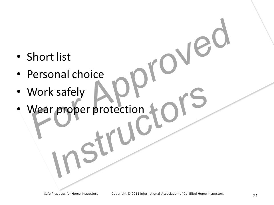 Safe Practices for Home Inspectors Copyright © 2011 International Association of Certified Home Inspectors For Approved Instructors Short list Personal choice Work safely Wear proper protection 21