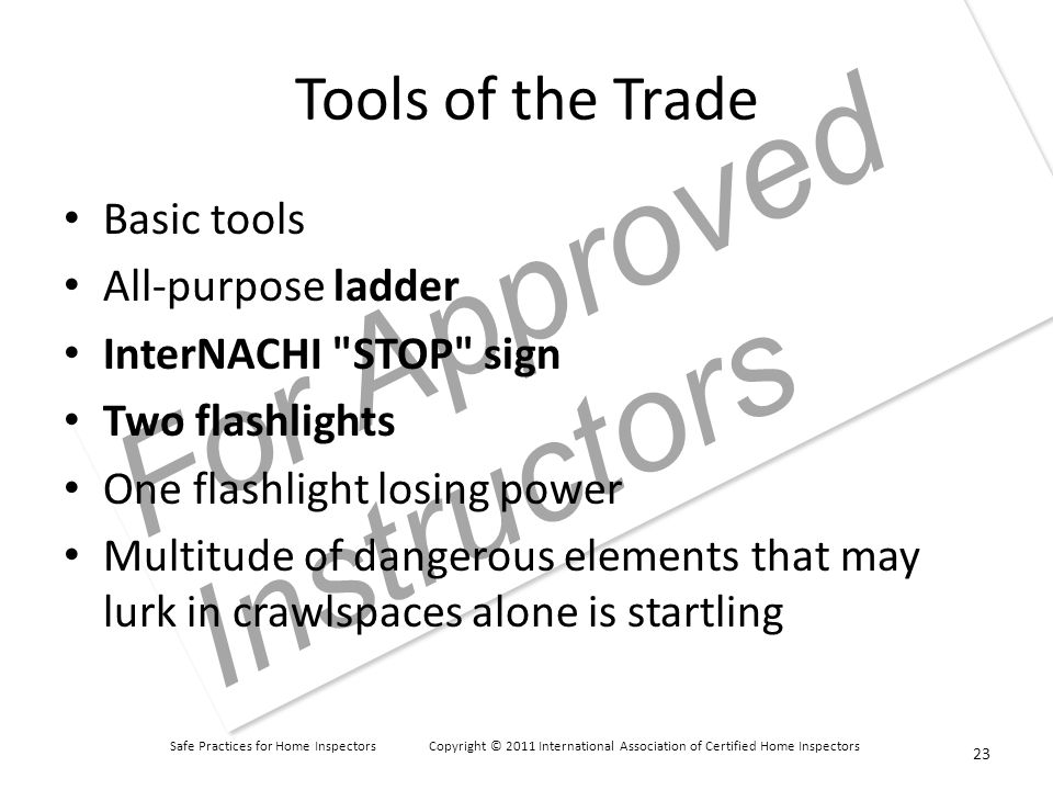 Safe Practices for Home Inspectors Copyright © 2011 International Association of Certified Home Inspectors For Approved Instructors Tools of the Trade Basic tools All-purpose ladder InterNACHI STOP sign Two flashlights One flashlight losing power Multitude of dangerous elements that may lurk in crawlspaces alone is startling 23