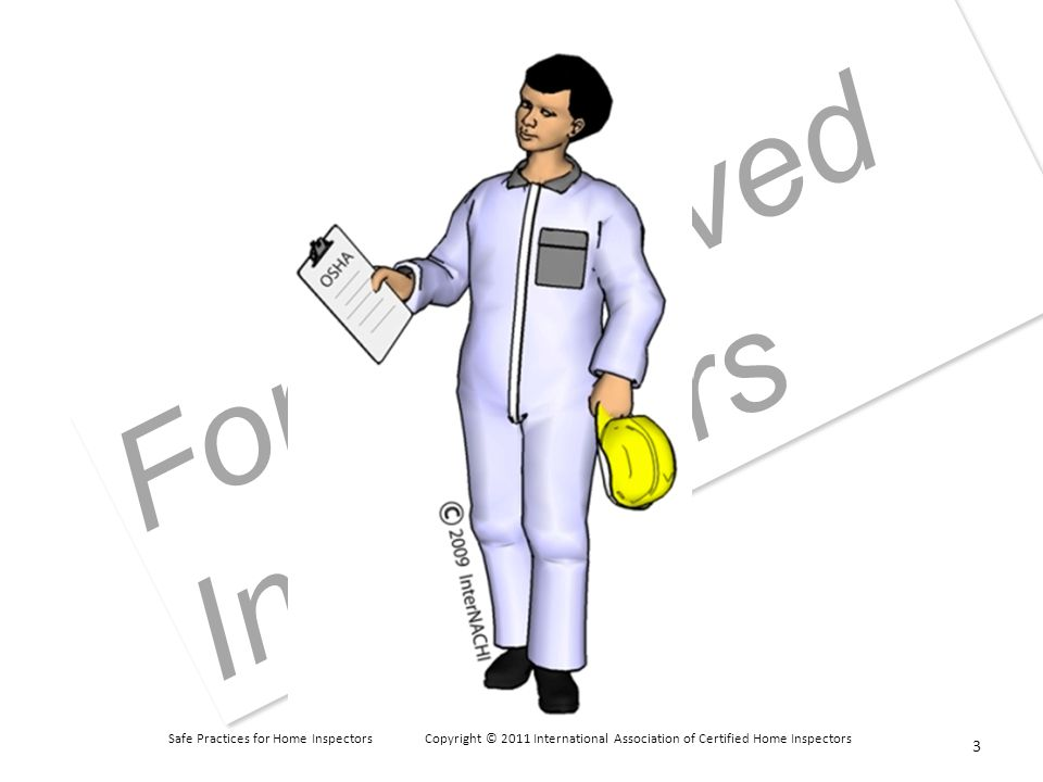 Safe Practices for Home Inspectors Copyright © 2011 International Association of Certified Home Inspectors For Approved Instructors T/F: Especially when it s warm outside, it s acceptable for inspectors to wear cut-offs and sleeveless shirts or tops.