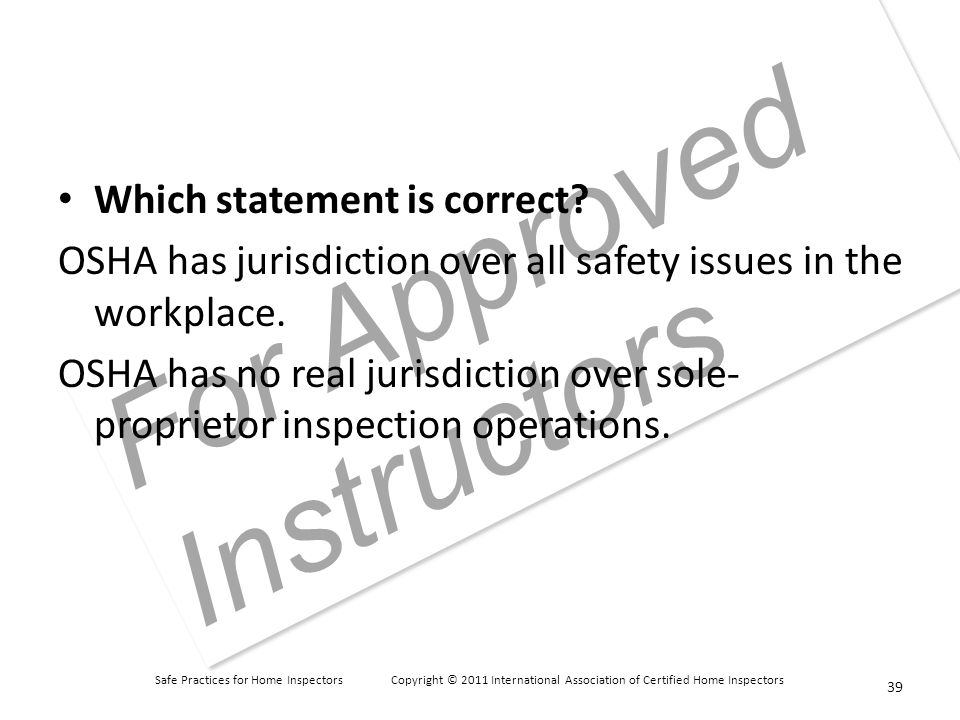 Safe Practices for Home Inspectors Copyright © 2011 International Association of Certified Home Inspectors For Approved Instructors Which statement is correct.