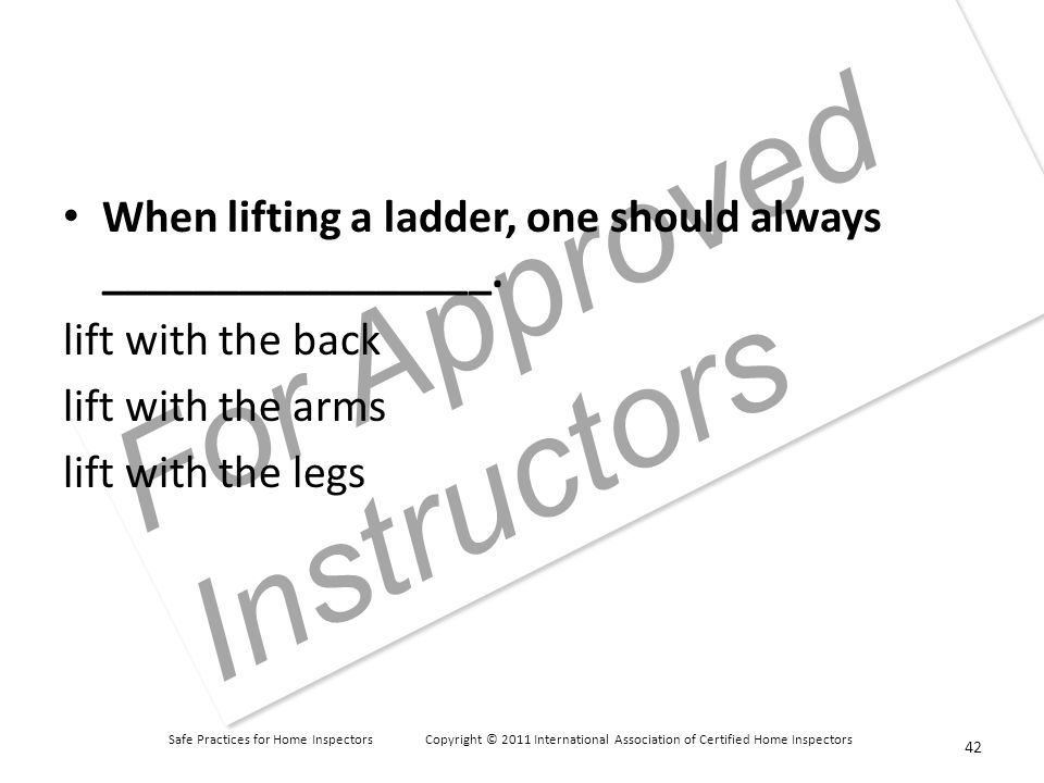 Safe Practices for Home Inspectors Copyright © 2011 International Association of Certified Home Inspectors For Approved Instructors When lifting a ladder, one should always _________________.