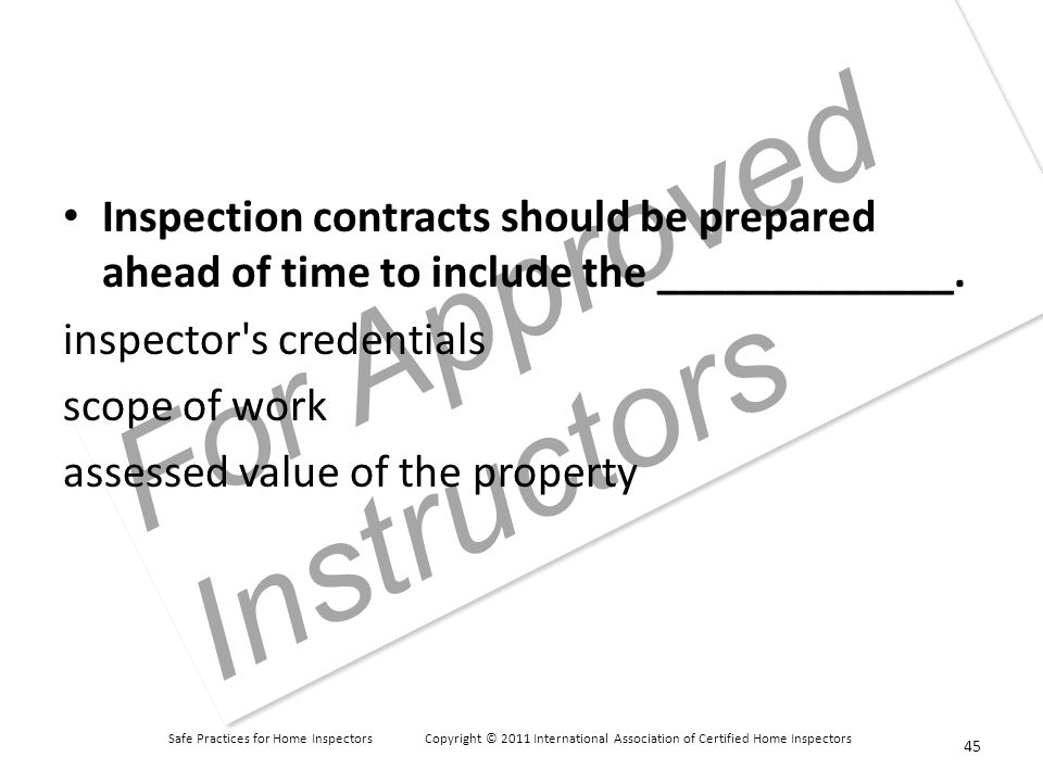 Safe Practices for Home Inspectors Copyright © 2011 International Association of Certified Home Inspectors For Approved Instructors Inspection contracts should be prepared ahead of time to include the _____________.