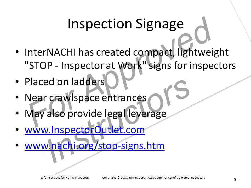 Safe Practices for Home Inspectors Copyright © 2011 International Association of Certified Home Inspectors For Approved Instructors Inspection Signage InterNACHI has created compact, lightweight STOP - Inspector at Work signs for inspectors Placed on ladders Near crawlspace entrances May also provide legal leverage www.InspectorOutlet.com www.nachi.org/stop-signs.htm 8