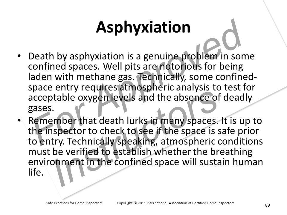 Safe Practices for Home Inspectors Copyright © 2011 International Association of Certified Home Inspectors For Approved Instructors Asphyxiation Death by asphyxiation is a genuine problem in some confined spaces.
