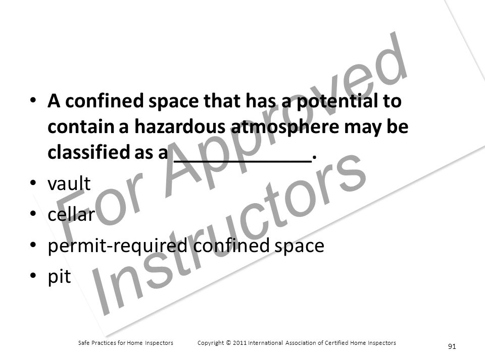 Safe Practices for Home Inspectors Copyright © 2011 International Association of Certified Home Inspectors For Approved Instructors A confined space that has a potential to contain a hazardous atmosphere may be classified as a _____________.