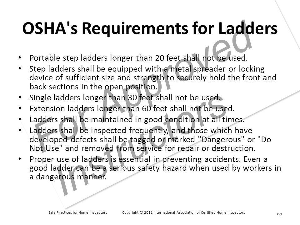 Safe Practices for Home Inspectors Copyright © 2011 International Association of Certified Home Inspectors For Approved Instructors OSHA s Requirements for Ladders Portable step ladders longer than 20 feet shall not be used.