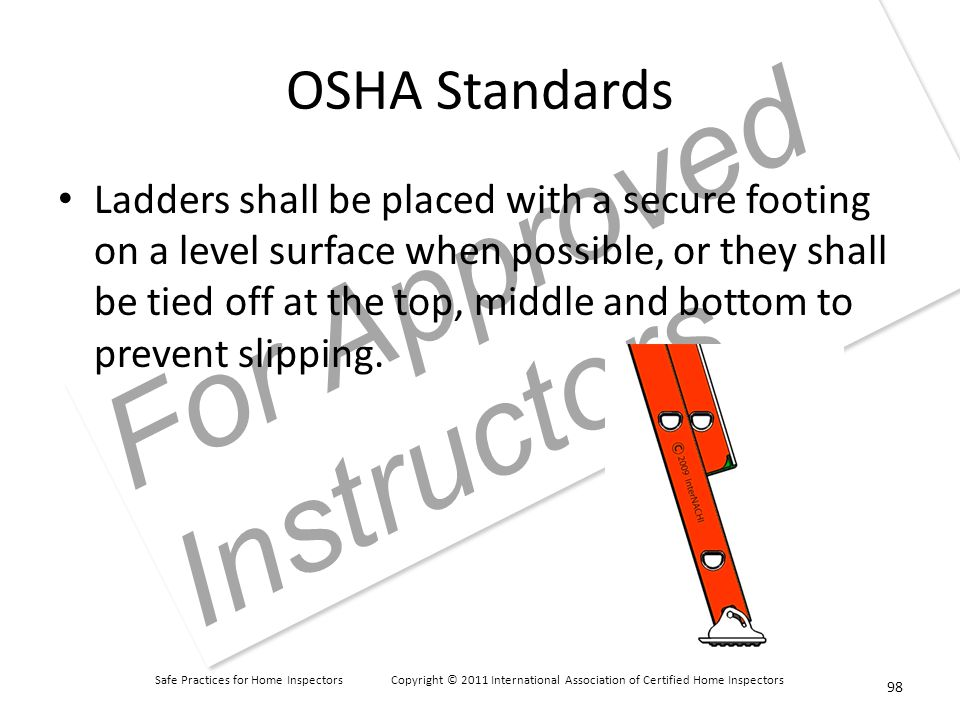 Safe Practices for Home Inspectors Copyright © 2011 International Association of Certified Home Inspectors For Approved Instructors OSHA Standards Ladders shall be placed with a secure footing on a level surface when possible, or they shall be tied off at the top, middle and bottom to prevent slipping.