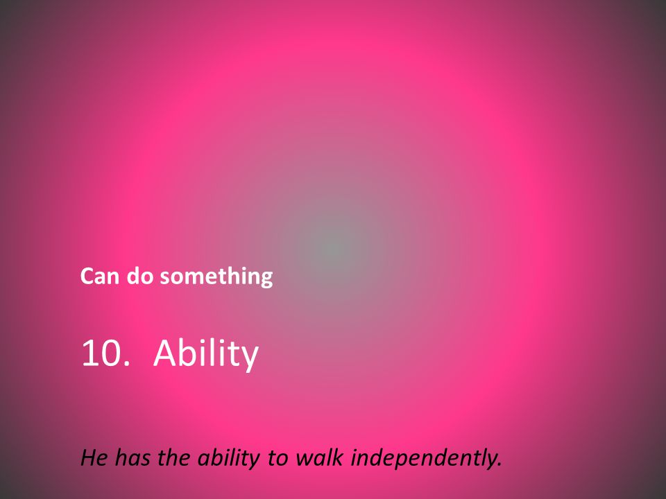 Can do something 10. Ability He has the ability to walk independently.