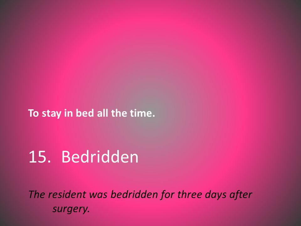 To stay in bed all the time. 15. Bedridden The resident was bedridden for three days after surgery.