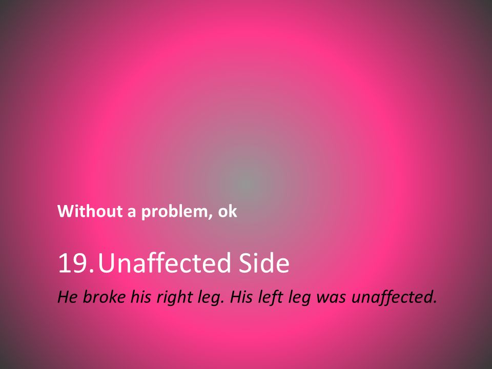Without a problem, ok 19.Unaffected Side He broke his right leg. His left leg was unaffected.