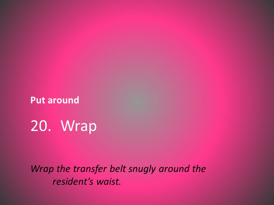 Put around 20. Wrap Wrap the transfer belt snugly around the resident's waist.